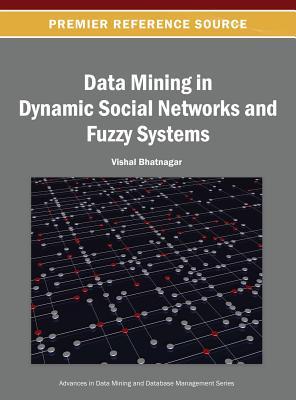 Data Mining in Dynamic Social Networks and Fuzzy Systems - Bhatnagar, Vishal (Editor)