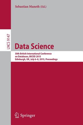 Data Science: 30th British International Conference on Databases, Bicod 2015, Edinburgh, UK, July 6-8, 2015, Proceedings - Maneth, Sebastian (Editor)