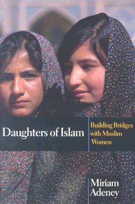 Daughters of Islam: Building Bridges with Muslim Women - Adeney, Miriam, M.A., Ph.D.