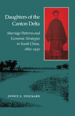 Daughters of the Canton Delta: Marriage Patterns and Economic Strategies in South China, 1860-1930 - Stockard, Janice