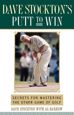 Dave Stockton's Putt to Win: Secrets for Mastering the Other Game of Golf - Stockton, Dave, and Barkow, Al