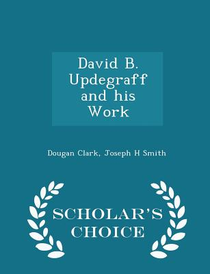 David B. Updegraff and His Work - Scholar's Choice Edition - Clark, Dougan, Dr., and Smith, Joseph H