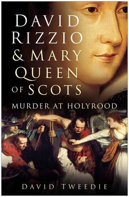 David Rizzio and Mary Queen of Scots: Murder at Holyrood - Tweedie, David, Sir
