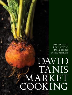 David Tanis Market Cooking: Themes and Variations, Ingredient by Ingredient - Tanis, David