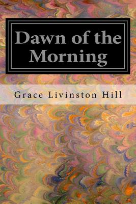 Dawn of the Morning - Hill, Grace Livinston
