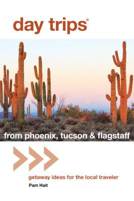 Day Trips(r) from Phoenix, Tucson & Flagstaff: Getaway Ideas for the Local Traveler - Hait, Pam