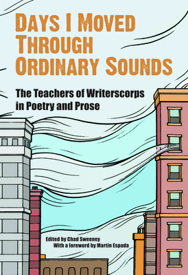 Days I Moved Through Ordinary Sounds: The Teachers of WritersCorps in Poetry and Prose - Sweeney, Chad (Editor)