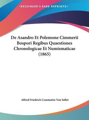 de Asandro Et Polemone Cimmerii Bospori Regibus Quaestiones Chronologicae Et Numismaticae (1865) - Sallet, Alfred Friedrich Constantin Von