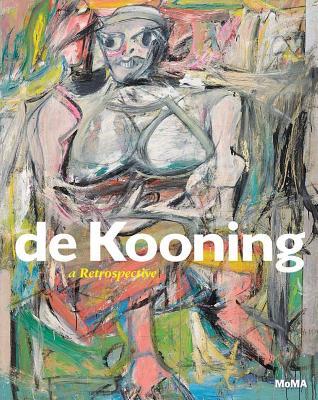 de Kooning: A Retrospective - Elderfield, John, and Mahony, Lauren, and Field, Jennifer