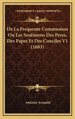 de La Frequente Communion Ou Les Sentimens Des Peres, Des Papes Et Des Conciles V1 (1683) - Arnauld, Antoine