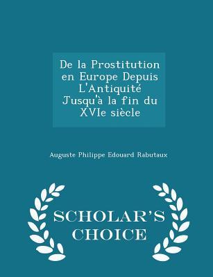 de La Prostitution En Europe Depuis L'Antiquite Jusqu'a La Fin Du Xvie Siecle - Scholar's Choice Edition - Rabutaux, Auguste Philippe Edouard