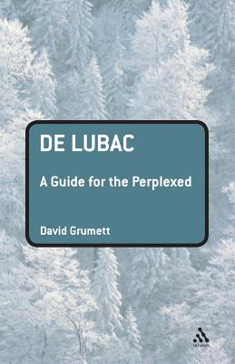 De Lubac: A Guide for the Perplexed - Grumett, David, and Dulles, Avery Cardinal, S.J. (Foreword by)