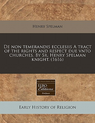de Non Temerandis Ecclesiis a Tract of the Rights and Respect Due Vnto Churches. by Sr. Henry Spelman Knight. (1616) - Spelman, Henry