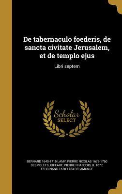 de Tabernaculo Foederis, de Sancta Civitate Jerusalem Et de Templo Ejus Libri VII.... - Lamy, Bernard