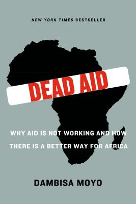 Dead Aid: Why Aid Is Not Working and How There Is a Better Way for Africa - Moyo, Dambisa F, and Ferguson, Niall (Foreword by)