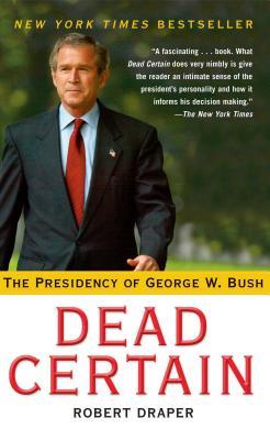 Dead Certain: The Presidency of George W. Bush - Draper, Robert