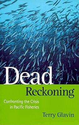 Dead Reckoning: Confronting the Crisis in Pacific Fisheries - Glavin, Terry