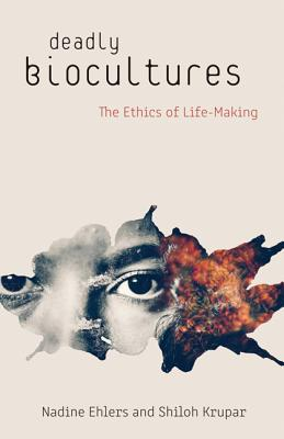 Deadly Biocultures: The Ethics of Life-Making - Ehlers, Nadine, and Krupar, Shiloh