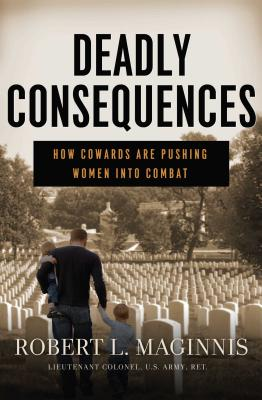 Deadly Consequences: How Cowards Are Pushing Women Into Combat - Maginnis, Robert L