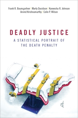 Deadly Justice: A Statistical Portrait of the Death Penalty - Baumgartner, Frank, and Davidson, Marty, and Johnson, Kaneesha