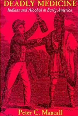 Deadly Medicine: Indians and Alcohol in Early America - Mancall, Peter C