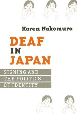 Deaf in Japan: Signing and the Politics of Identity - Nakamura, Karen
