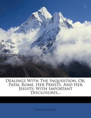 Dealings with the Inquisition, Or, Papal Rome, Her Priests, and Her Jesuits: With Important Disclosures... - Achilli, Giacinto