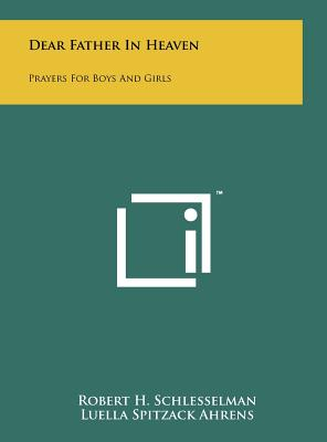 Dear Father in Heaven: Prayers for Boys and Girls - Schlesselman, Robert H, and Ahrens, Luella Spitzack