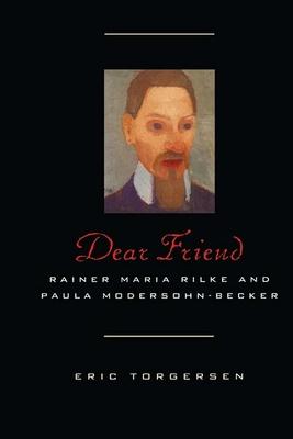 Dear Friend: Rainer Maria Rilke and Paula Modersohn-Becker - Torgersen, Eric