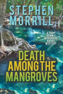 Death Among the Mangroves (a Troy Adam/Mangrove Bayou Mystery, #2) - Morrill, Stephen
