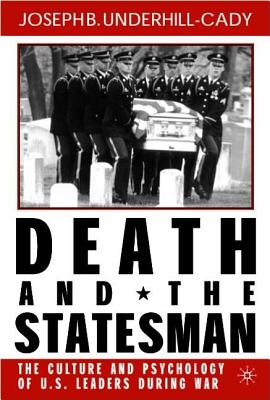 Death and the Statesman: The Culture and Psychology of U.S. Leaders During War - Underhill-Cady, Joseph B
