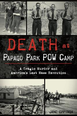 Death at Papago Park POW Camp: A Tragic Murder and America's Last Mass Execution - Eppinga, Jane