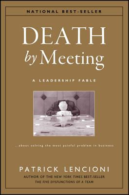 Death by Meeting: A Leadership Fable...about Solving the Most Painful Problem in Business - Lencioni, Patrick M