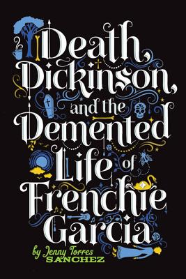 Death, Dickinson, and the Demented Life of Frenchie Garcia - Sanchez, Jenny Torres