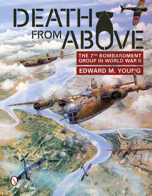Death from Above: The 7th Bombardment Group in World War II - Young, Edward M
