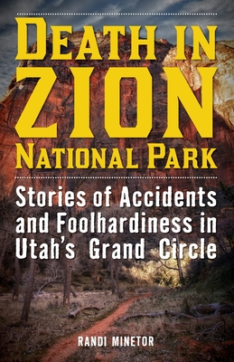 Death in Zion National Park: Stories of Accidents and Foolhardiness in Utah's Grand Circle - Minetor, Randi