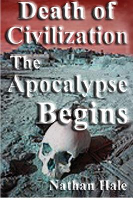 Death of Civilization; the Apocalypse Begins - Hale, Nathan