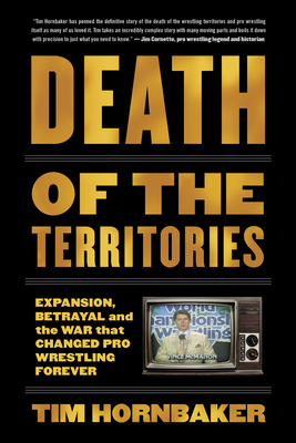 Death of the Territories: Expansion, Betrayal and the War That Changed Pro Wrestling Forever - Hornbaker, Tim
