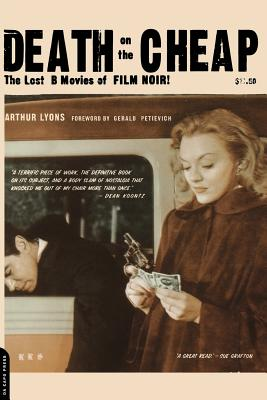 Death on the Cheap: The Lost B Movies of Film Noir - Lyons, Arthur
