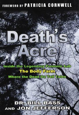 Death's Acre: Inside the Body Farm, the Legendary Forensic Lab - Bass, Bill, Dr., and Jefferson, Jon, and Bass, William M