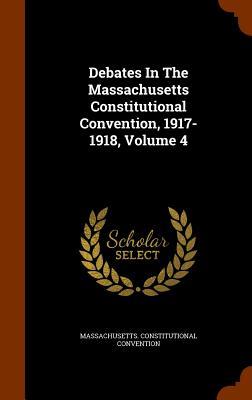 Debates in the Massachusetts Constitutional Convention, 1917-1918, Volume 4 - Convention, Massachusetts Constitutiona