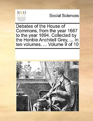 Debates of the House of Commons, from the Year 1667 to the Year 1694. Collected by the Honble Anchitell Grey, ... in Ten Volumes. ... Volume 9 of 10 - Multiple Contributors