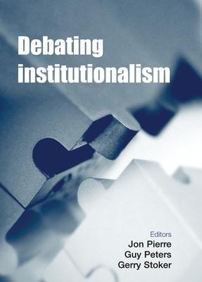 Debating Institutionalism - Pierre, Jon, Professor (Editor), and Peters, Guy (Editor), and Stoker, Gerry, Professor (Editor)