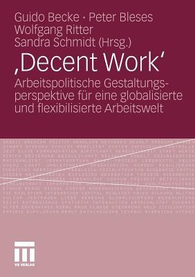 , Decent Work': Arbeitspolitische Gestaltungsperspektive Fur Eine Globalisierte Und Flexibilisierte Arbeitswelt - Becke, Guido (Editor), and Bleses, Peter (Editor), and Ritter, Wolfgang, Dr. (Editor)