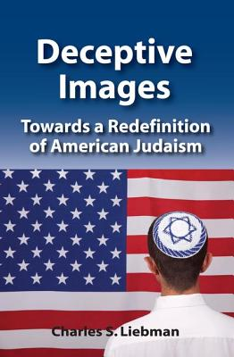 Deceptive Images: Towards a Redefinition of American Judaism - Liebman, Charles S