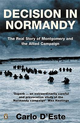 Decision in Normandy: The Real Story of Montgomery and the Allied Campaign - D'Este, Carlo