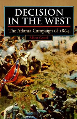 Decision in the West: The Atlanta Campaign of 1864 - Castel, Albert