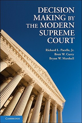 Decision Making by the Modern Supreme Court - Pacelle, Richard L., Jr., and Curry, Brett W., and Marshall, Bryan W.