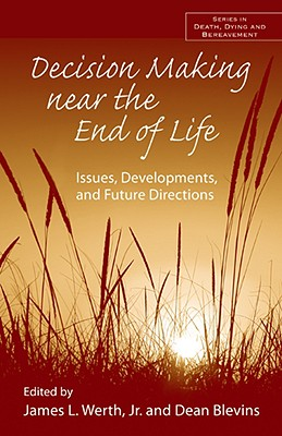 Decision Making Near the End of Life: Issues, Developments, and Future Directions - Werth, James L, Jr., Ph.D. (Editor)