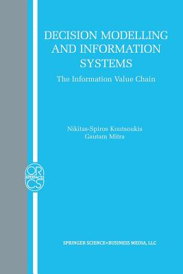 Decision Modelling and Information Systems: The Information Value Chain - Koutsoukis, Nikitas-Spiros, and Mitra, Gautam, Professor